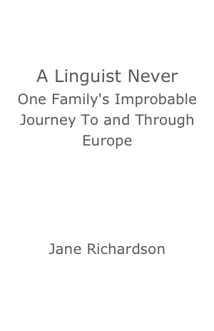 A Linguist Never: One Family's Improbable Journey To and Through Europe by Jane Richardson