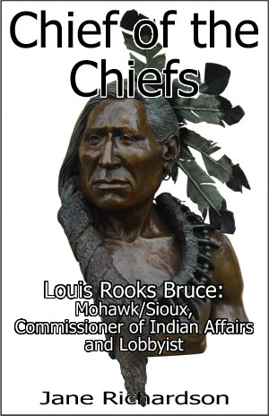 Chief of the Chiefs: Louis Rooks Bruce — Mohawk/Sioux, Commissioner of Indian Affairs, and Lobbyist by Jane Richardson