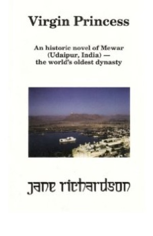 Virgin Princess: an historic novel of Mewar (Udaipur, India) - the world's oldest dynasty by Jane Richardson